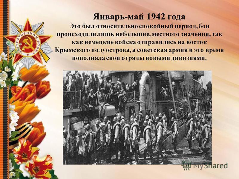 Январь-май 1942 года Это был относительно спокойный период, бои происходили лишь небольшие, местного значения, так как немецкие войска отправились на восток Крымского полуострова, а советская армия в это время пополняла свои отряды новыми дивизиями.