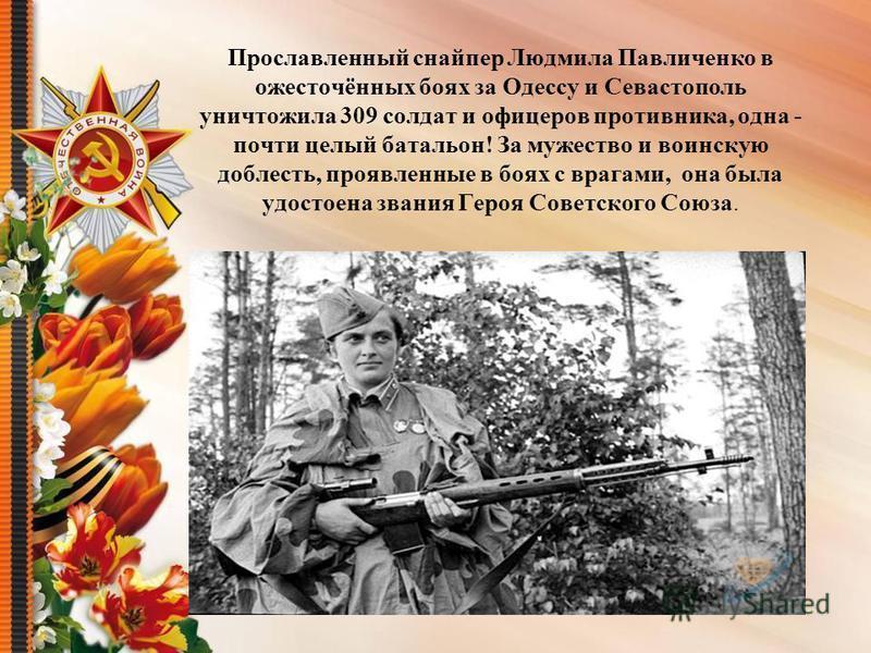 Прославленный снайпер Людмила Павличенко в ожесточённых боях за Одессу и Севастополь уничтожила 309 солдат и офицеров противника, одна - почти целый батальон! За мужество и воинскую доблесть, проявленные в боях с врагами, она была удостоена звания Ге