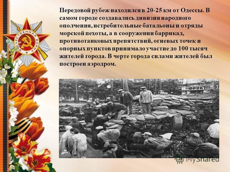 Передовой рубеж находился в 20-25 км от Одессы. В самом городе создавались дивизия народного ополчения, истребительные батальоны и отряды морской пехоты, а в сооружении баррикад, противотанковых препятствий, огневых точек и опорных пунктов принимало