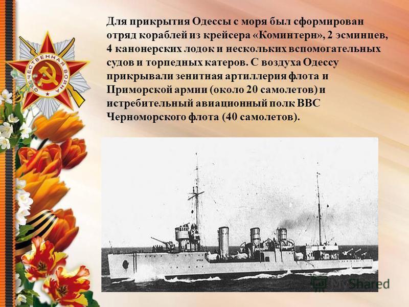 Для прикрытия Одессы с моря был сформирован отряд кораблей из крейсера «Коминтерн», 2 эсминцев, 4 канонерских лодок и нескольких вспомогательных судов и торпедных катеров. С воздуха Одессу прикрывали зенитная артиллерия флота и Приморской армии (окол