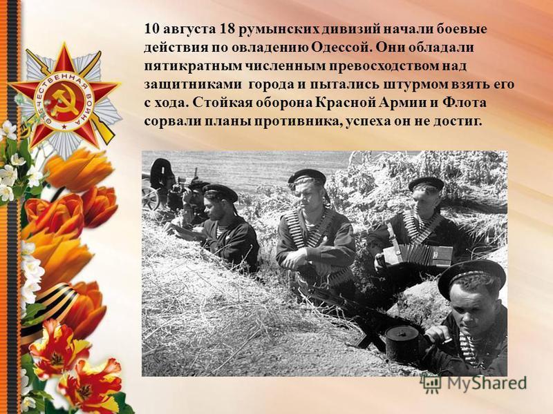 10 августа 18 румынских дивизий начали боевые действия по овладению Одессой. Они обладали пятикратным численным превосходством над защитниками города и пытались штурмом взять его с хода. Стойкая оборона Красной Армии и Флота сорвали планы противника,