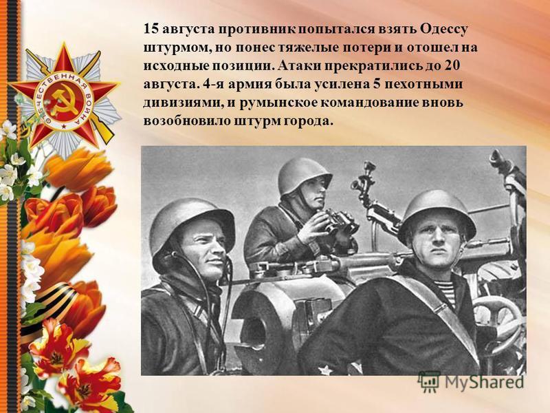 15 августа противник попытался взять Одессу штурмом, но понес тяжелые потери и отошел на исходные позиции. Атаки прекратились до 20 августа. 4-я армия была усилена 5 пехотными дивизиями, и румынское командование вновь возобновило штурм города.