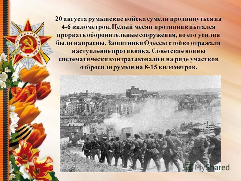20 августа румынские войска сумели продвинуться на 4-6 километров. Целый месяц противник пытался прорвать оборонительные сооружения, но его усилия были напрасны. Защитники Одессы стойко отражали наступление противника. Советские воины систематически