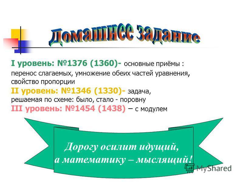 Дорогу осилит идущий, а математику – мыслящий! I уровень: 1376 (1360)- основные приёмы : перенос слагаемых, умножение обеих частей уравнения, свойство пропорции II уровень: 1346 (1330)- задача, решаемая по схеме: было, стало - поровну III уровень: 14