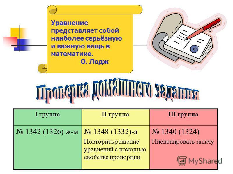 Уравнение представляет собой наиболее серьёзную и важную вещь в математике. О. Лодж I группаII группаIII группа 1342 (1326) ж-м 1348 (1332)-а Повторить решение уравнений с помощью свойства пропорции 1340 (1324) Инсценировать задачу