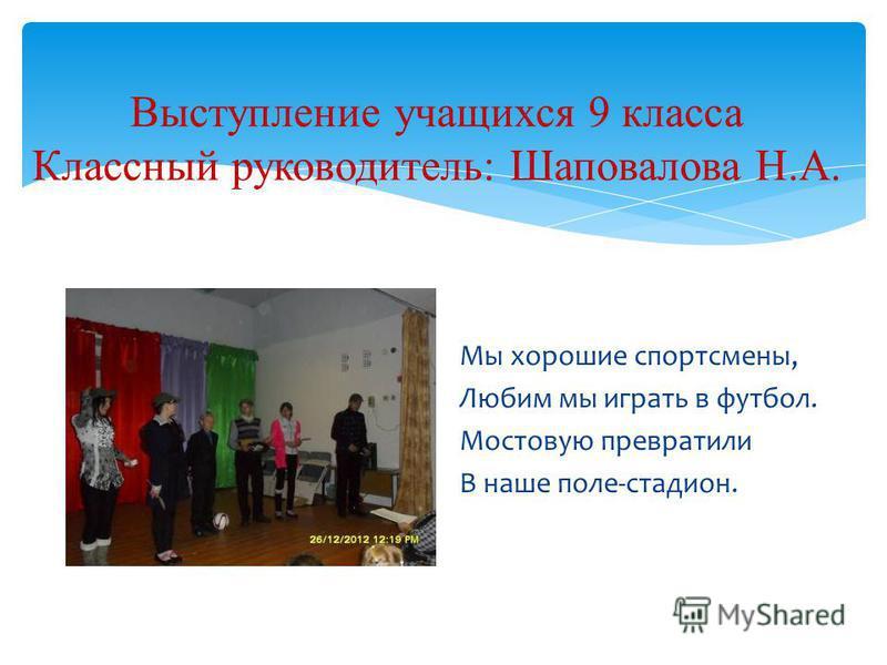 Выступление учащихся 9 класса Классный руководитель: Шаповалова Н.А. Мы хорошие спортсмены, Любим мы играть в футбол. Мостовую превратили В наше поле-стадион.