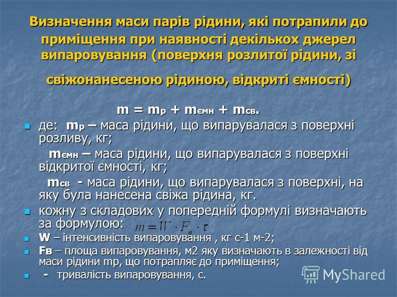 Визначення маси парів рідини, які потрапили до приміщення при наявності декількох джерел випаровування (поверхня розлитої рідини, зі свіжонанесеною рідиною, відкриті ємності) m = m р + m ємн + m св. m = m р + m ємн + m св. де: m р – маса рідини, що в