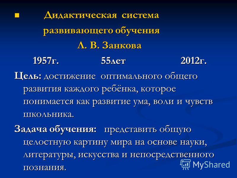 Дидактическая система Дидактическая система развивающего обучения развивающего обучения Л. В. Занкова Л. В. Занкова 1957 г. 55 лет 2012 г. 1957 г. 55 лет 2012 г. Цель: достижение оптимального общего развития каждого ребёнка, которое понимается как ра