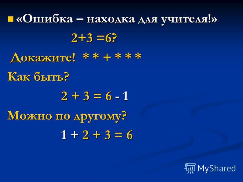 «Ошибка – находка для учителя!» «Ошибка – находка для учителя!» 2+3 =6? 2+3 =6? Докажите! * * + * * * Докажите! * * + * * * Как быть? 2 + 3 = 6 - 1 2 + 3 = 6 - 1 Можно по другому? 1 + 2 + 3 = 6 1 + 2 + 3 = 6