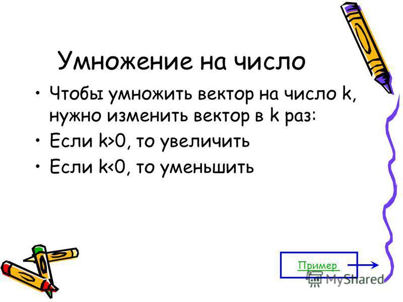 Умножение на число Чтобы умножить вектор на число k, нужно изменить вектор в k раз: Если k>0, то увеличить Если k<0, то уменьшить Пример