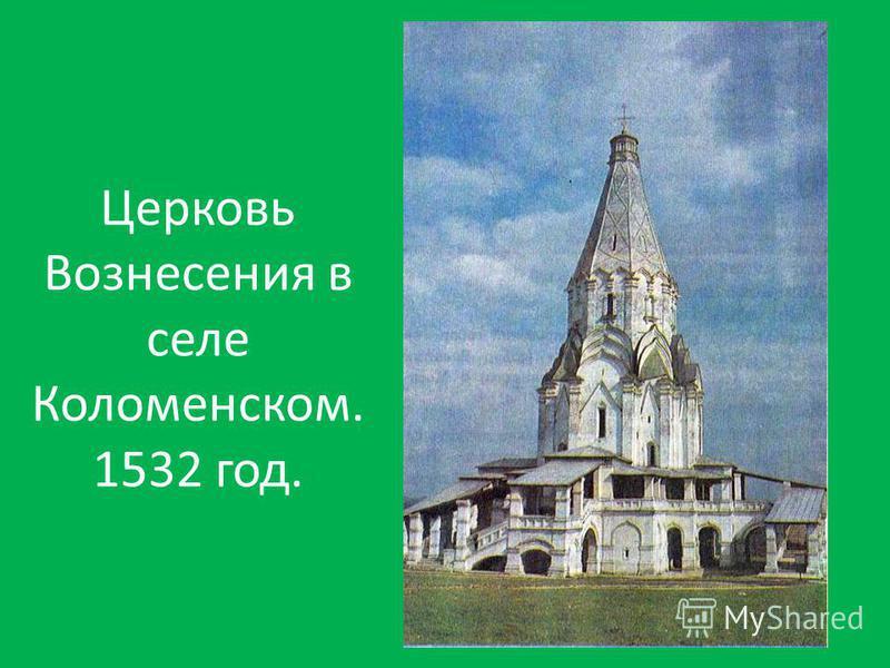 Церковь Вознесения в селе Коломенском. 1532 год.