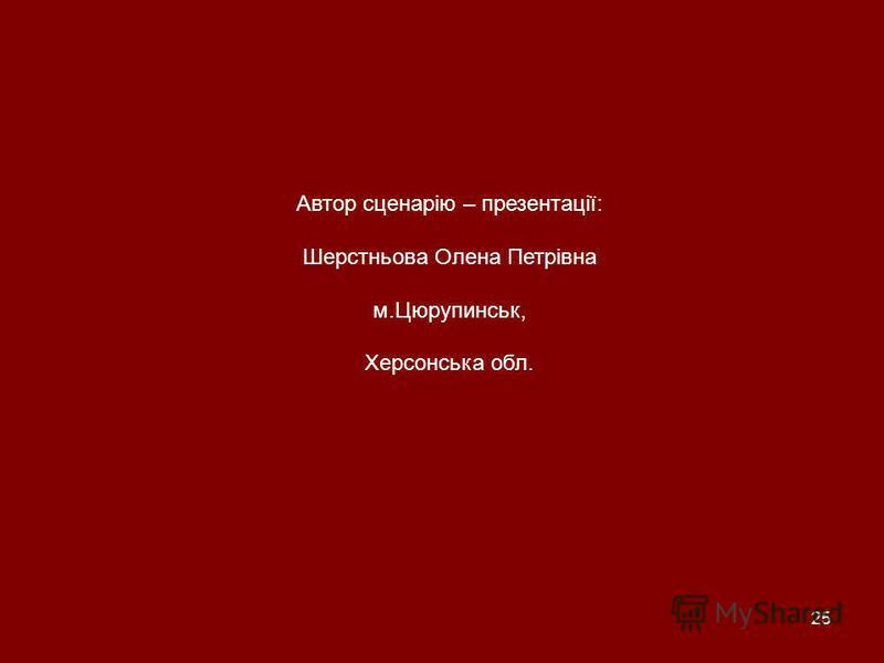 25 Автор сценарію – презентації: Шерстньова Олена Петрівна м.Цюрупинськ, Херсонська обл.
