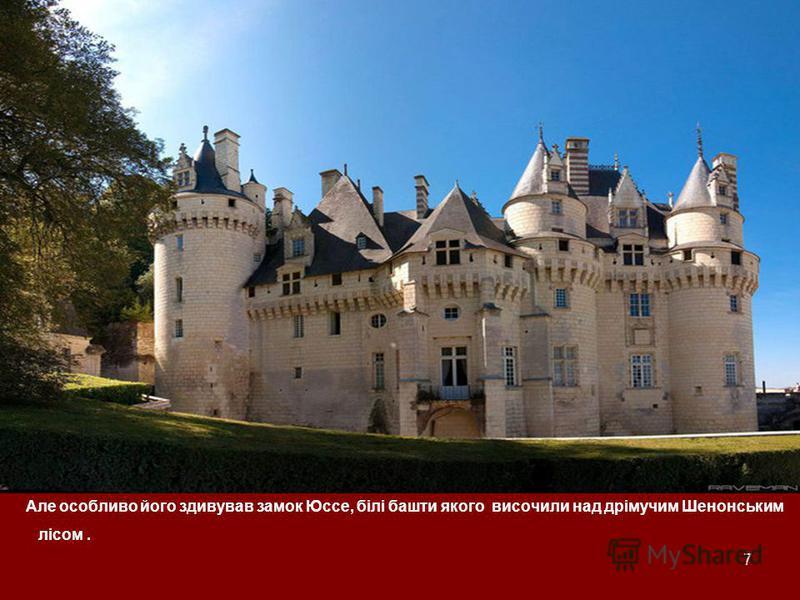 7 Але особливо його здивував замок Юссе, білі башти якого височили над дрімучим Шенонським лісом.