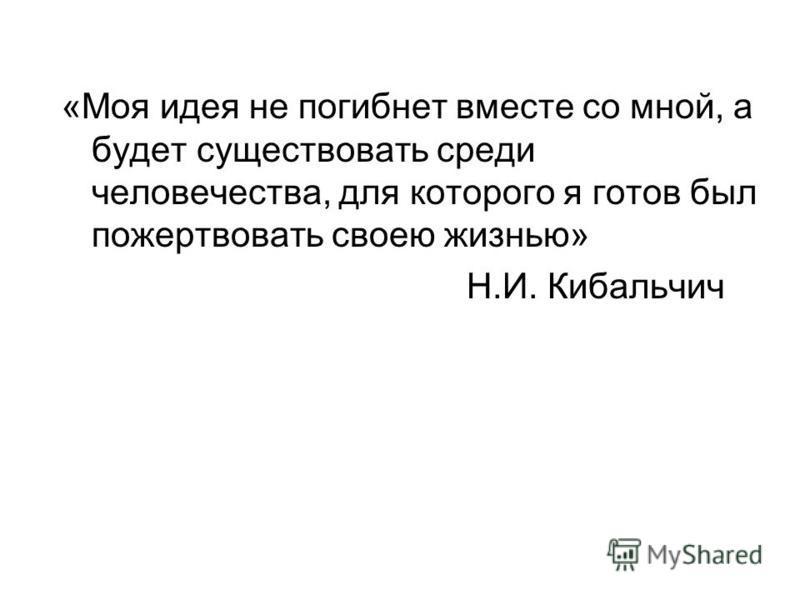 «Моя идея не погибнет вместе со мной, а будет существовать среди человечества, для которого я готов был пожертвовать своею жизнью» Н.И. Кибальчич