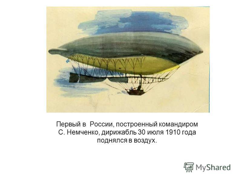 Первый в России, построенный командиром С. Немченко, дирижабль 30 июля 1910 года поднялся в воздух.