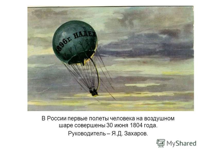 В России первые полеты человека на воздушном шаре совершены 30 июня 1804 года. Руководитель – Я.Д. Захаров.