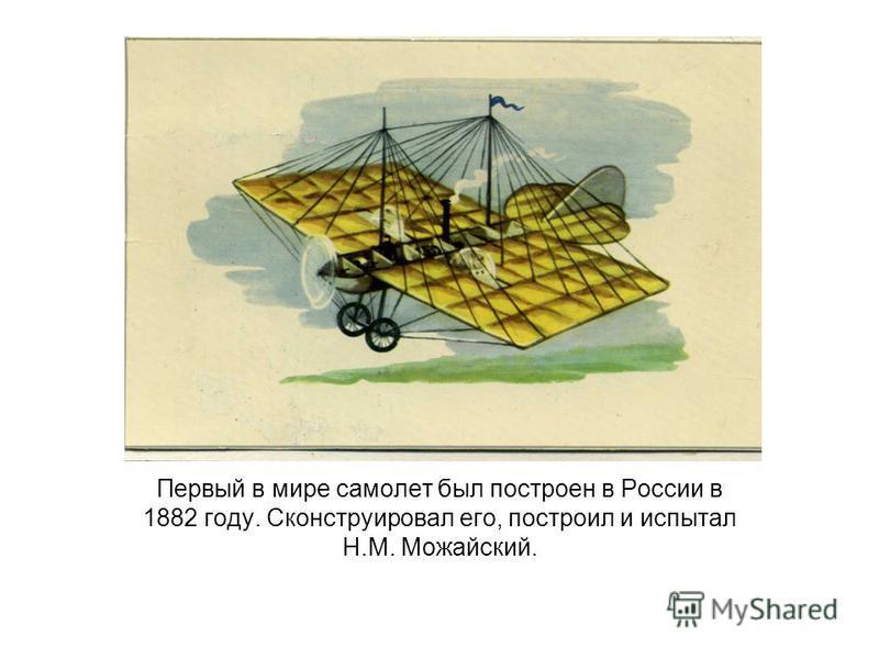 Первый в мире самолет был построен в России в 1882 году. Сконструировал его, построил и испытал Н.М. Можайский.