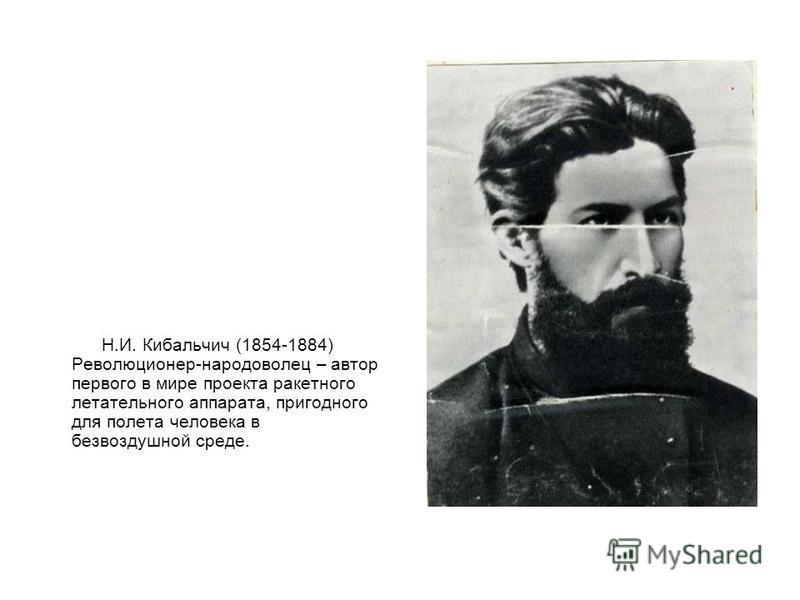 Н.И. Кибальчич (1854-1884) Революционер-народоволец – автор первого в мире проекта ракетного летательного аппарата, пригодного для полета человека в безвоздушной среде.