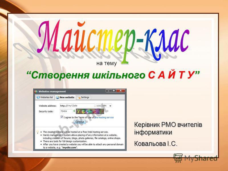 Керівник РМО вчителів інформатики Ковальова І.С. Створення шкільного С А Й Т У на тему