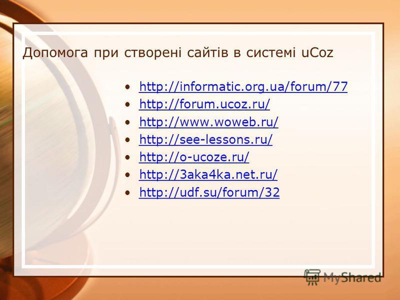 Допомога при створені сайтів в системі uCoz http://informatic.org.ua/forum/77 http://forum.ucoz.ru/ http://www.woweb.ru/ http://see-lessons.ru/ http://o-ucoze.ru/ http://3aka4ka.net.ru/ http://udf.su/forum/32