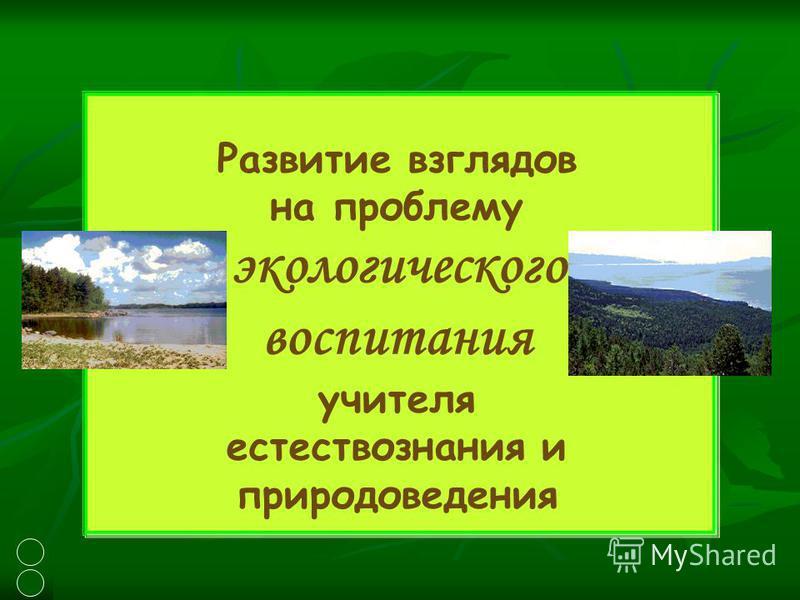 Развитие взглядов на проблему экологического воспитания учителя естествознания и природоведения