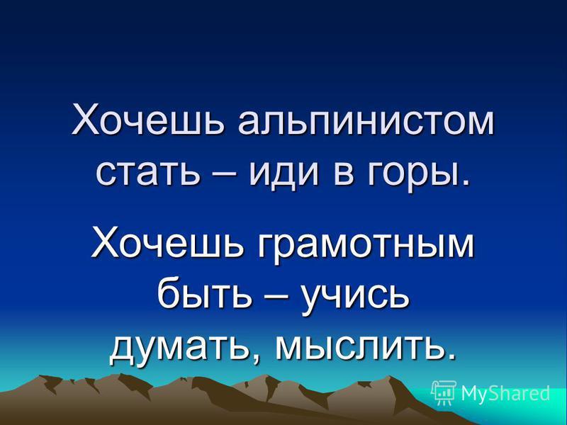 Хочешь альпинистом стать – иди в горы. Хочешь грамотным быть – учись думать, мыслить.