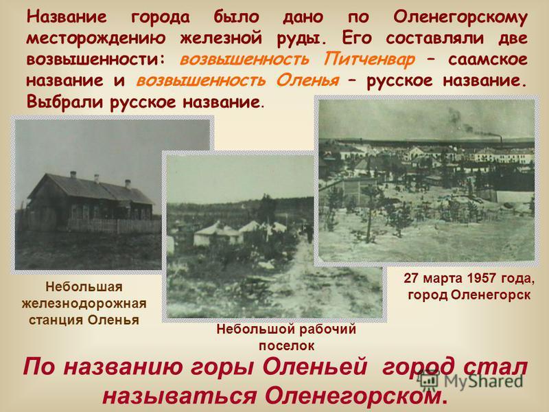 Название города было дано по Оленегорскому месторождению железной руды. Его составляли две возвышенности: возвышенность Питченвар – саамское название и возвышенность Оленья – русское название. Выбрали русское название. 27 марта 1957 года, город Олене
