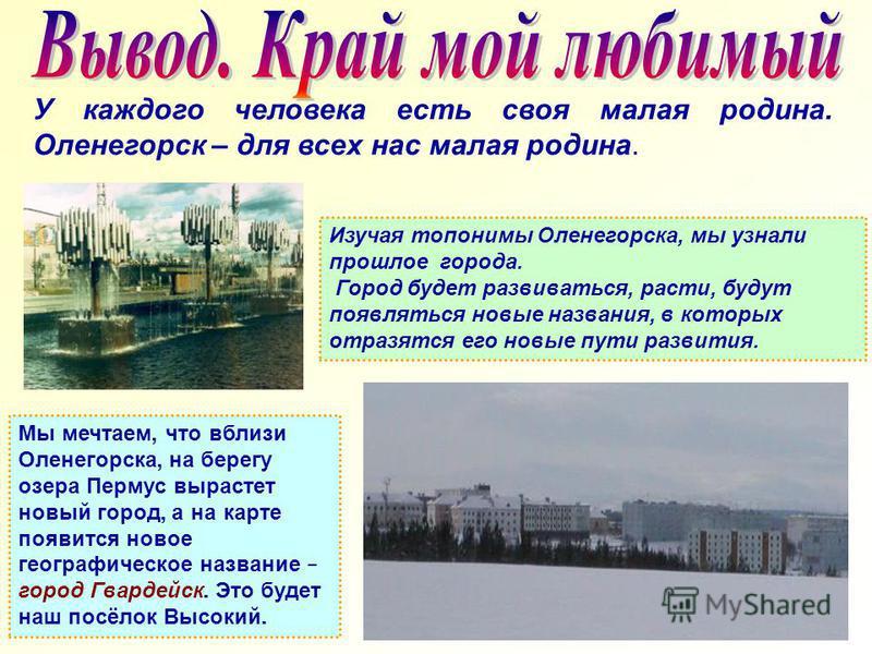 У каждого человека есть своя малая родина. Оленегорск – для всех нас малая родина. Изучая топонимы Оленегорска, мы узнали прошлое города. Город будет развиваться, расти, будут появляться новые названия, в которых отразятся его новые пути развития. Мы