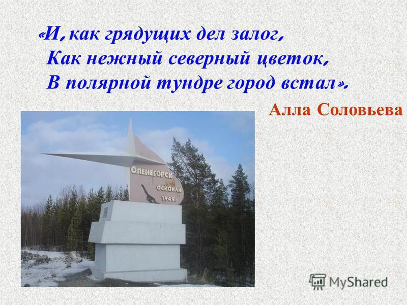« И, как грядущих дел залог, Как нежный северный цветок, В полярной тундре город встал ». Алла Соловьева