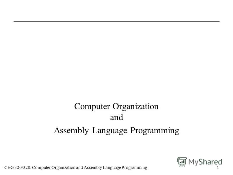 CEG 320/520: Computer Organization and Assembly Language Programming1 Computer Organization and Assembly Language Programming