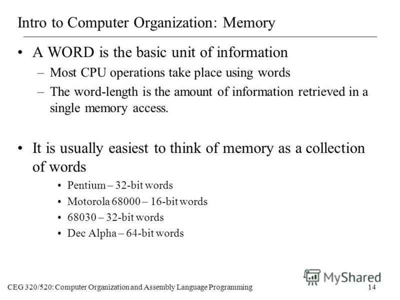 CEG 320/520: Computer Organization and Assembly Language Programming14 Intro to Computer Organization: Memory A WORD is the basic unit of information –Most CPU operations take place using words –The word-length is the amount of information retrieved