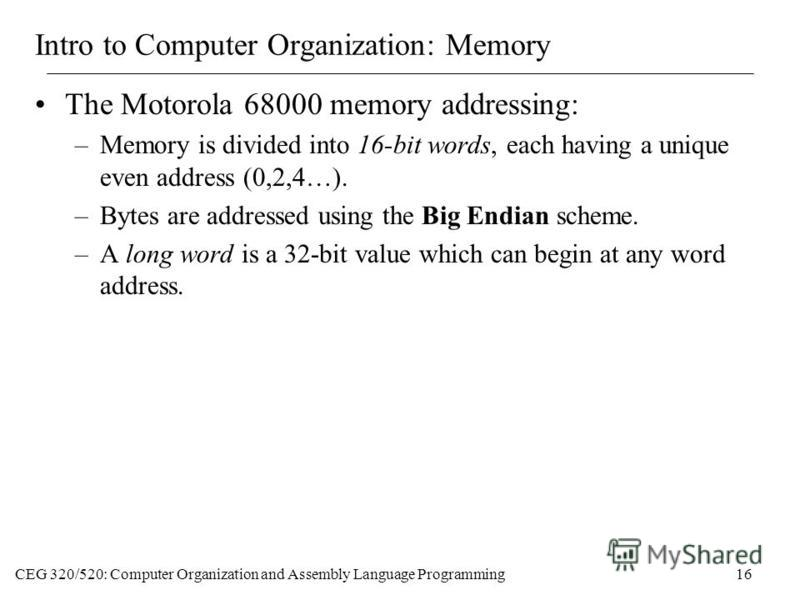 CEG 320/520: Computer Organization and Assembly Language Programming16 Intro to Computer Organization: Memory The Motorola 68000 memory addressing: –Memory is divided into 16-bit words, each having a unique even address (0,2,4…). –Bytes are addressed
