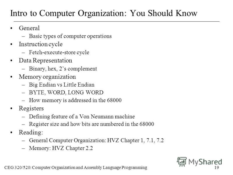 CEG 320/520: Computer Organization and Assembly Language Programming19 Intro to Computer Organization: You Should Know General –Basic types of computer operations Instruction cycle –Fetch-execute-store cycle Data Representation –Binary, hex, 2s compl
