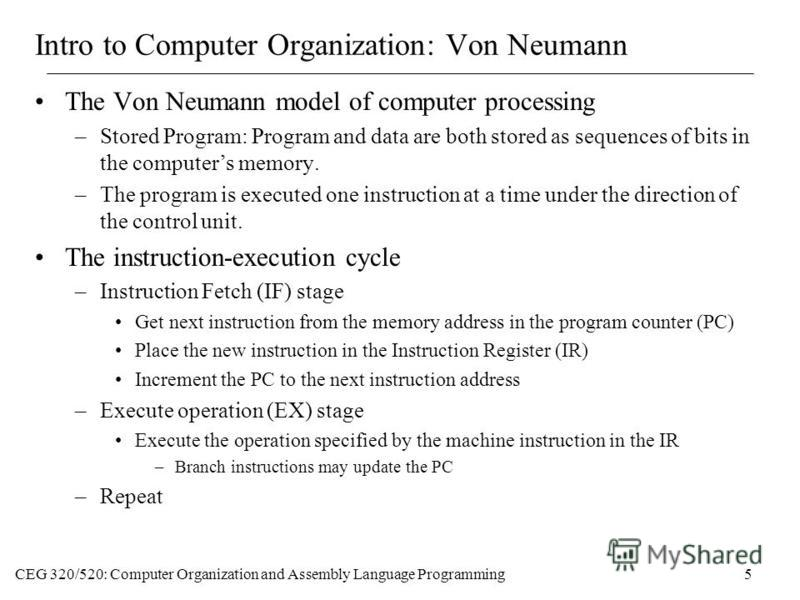 CEG 320/520: Computer Organization and Assembly Language Programming5 Intro to Computer Organization: Von Neumann The Von Neumann model of computer processing –Stored Program: Program and data are both stored as sequences of bits in the computers mem