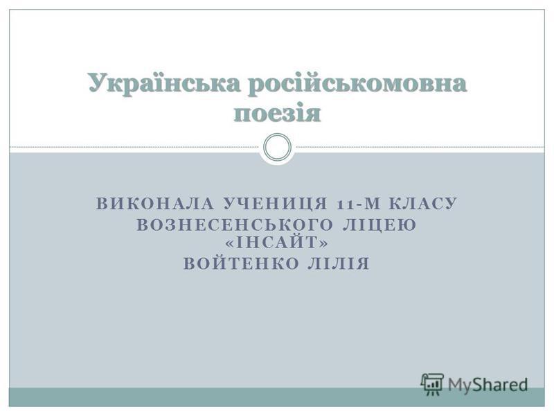ВИКОНАЛА УЧЕНИЦЯ 11-М КЛАСУ ВОЗНЕСЕНСЬКОГО ЛІЦЕЮ «ІНСАЙТ» ВОЙТЕНКО ЛІЛІЯ Українська російськомовна поезія