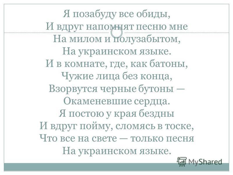 Я позабуду все обиды, И вдруг напомнят песню мне На милом и полузабытом, На украинском языке. И в комнате, где, как батоны, Чужие лица без конца, Взорвутся черные бутоны Окаменевшие сердца. Я постою у края бездны И вдруг пойму, сломясь в тоске, Что в