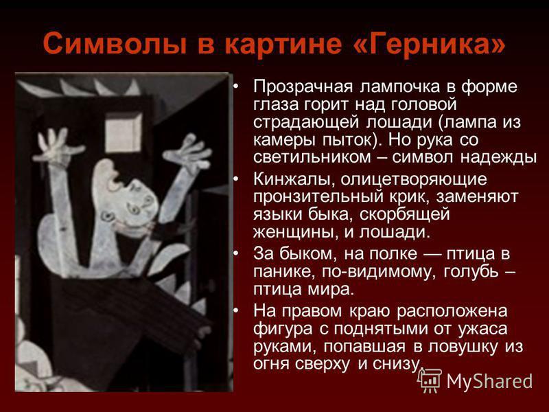 Символы в картине «Герника» Прозрачная лампочка в форме глаза горит над головой страдающей лошади (лампа из камеры пыток). Но рука со светильником – символ надежды Кинжалы, олицетворяющие пронзительный крик, заменяют языки быка, скорбящей женщины, и