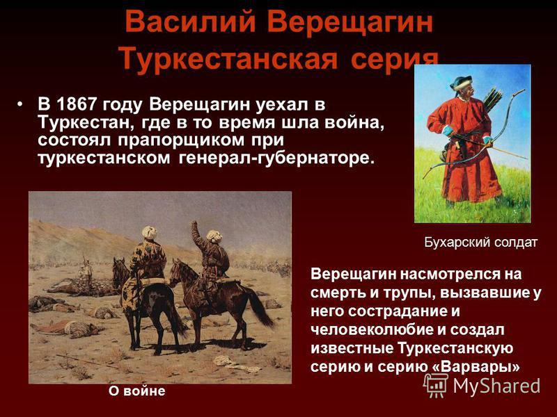 Василий Верещагимн Туркестанская серия В 1867 году Верещагимн уехал в Туркестан, где в то время шла война, состоял прапорщиком при туркестанском генерал-губернаторе. Бухарский солдат Верещагимн насмотрелся на смерть и трупы, вызвавшие у него сострада