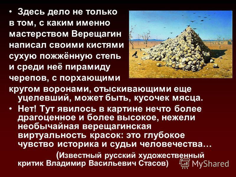 Здесь дело не только в том, с каким именно мастерством Верещагимн написал своими кистями сухую пожжённую степь и среди неё пирамиду черепов, с порхающими кругом воронами, отыскивающими еще уцелевший, может быть, кусочек мясца. Нет! Тут явилось в карт