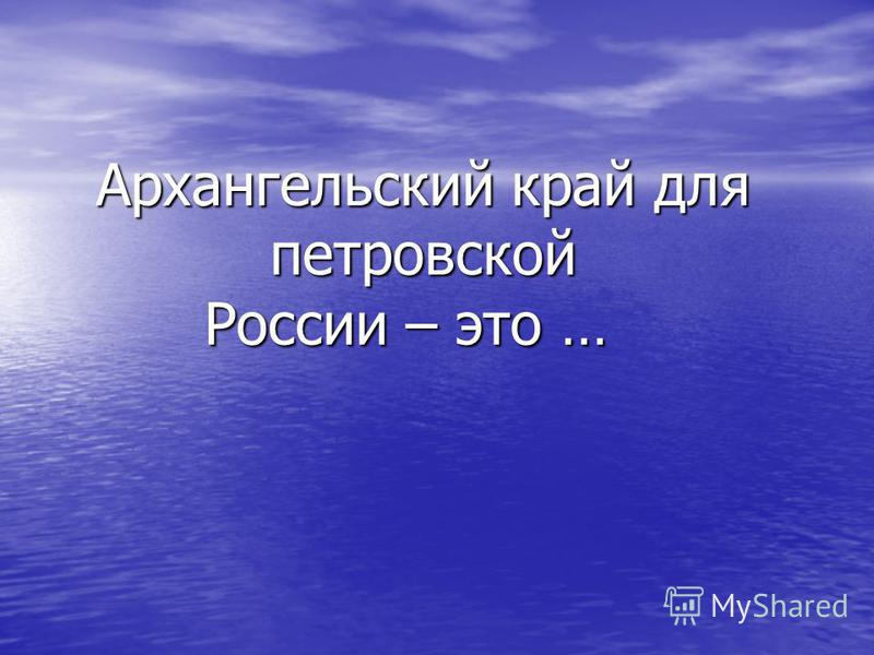 Архангельский край для петровской России – это …