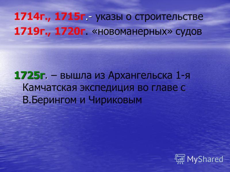 .- 1714 г., 1715 г.- указы о строительстве 1719 г., 1720 г. «новоманерных» судов 1725 г. 1725 г. – вышла из Архангельска 1-я Камчатская экспедиция во главе с В.Берингом и Чириковым