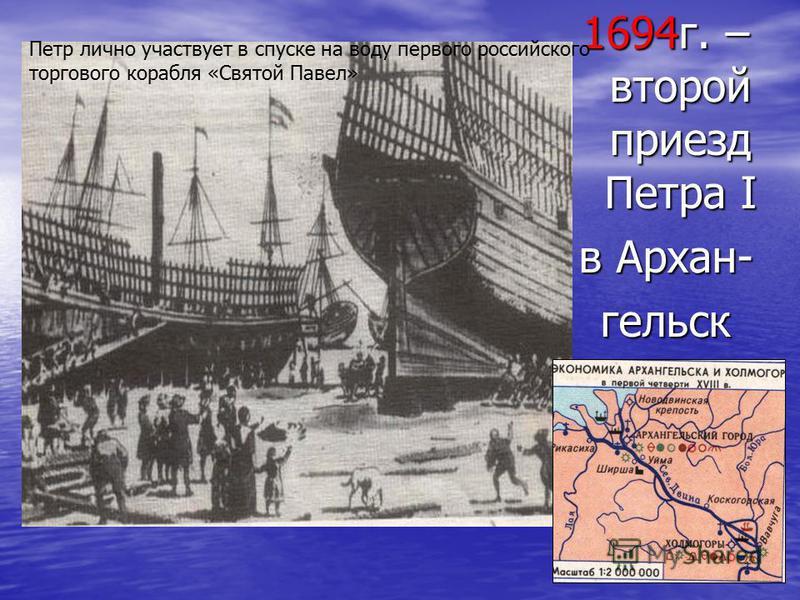 1694 г. – второй приезд Петра I в Архан- гельск Петр лично участвует в спуске на воду первого российского торгового корабля «Святой Павел»