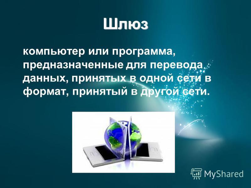 Шлюз компьютер или программа, предназначенные для перевода данных, принятых в одной сети в формат, принятый в другой сети.