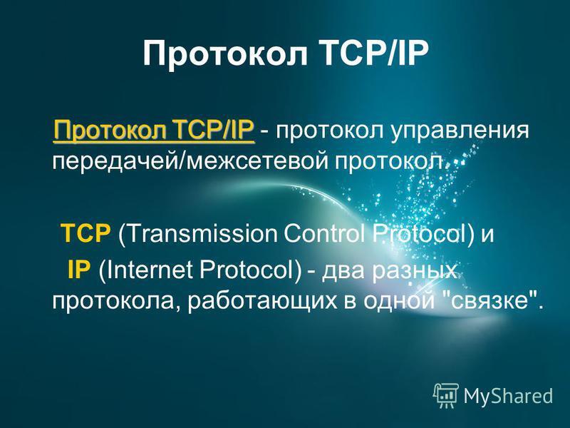 Протокол TCP/IP Протокол TCP/IP Протокол TCP/IP - протокол управления передачей/межсетевой протокол. TCP (Transmission Control Protocol) и IP (Internet Protocol) - два разных протокола, работающих в одной связке.