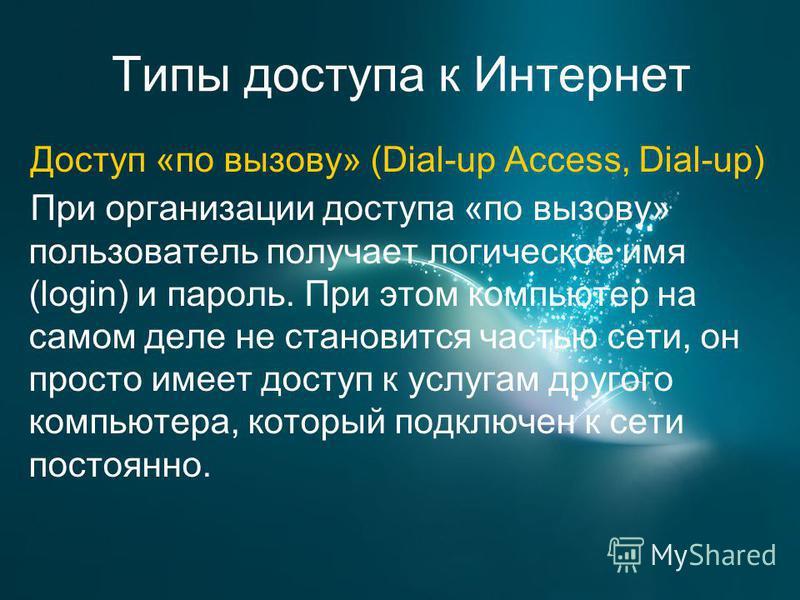 Типы доступа к Интернет Доступ «по вызову» (Dial-up Access, Dial-up) При организации доступа «по вызову» пользователь получает логическое имя (login) и пароль. При этом компьютер на самом деле не становится частью сети, он просто имеет доступ к услуг