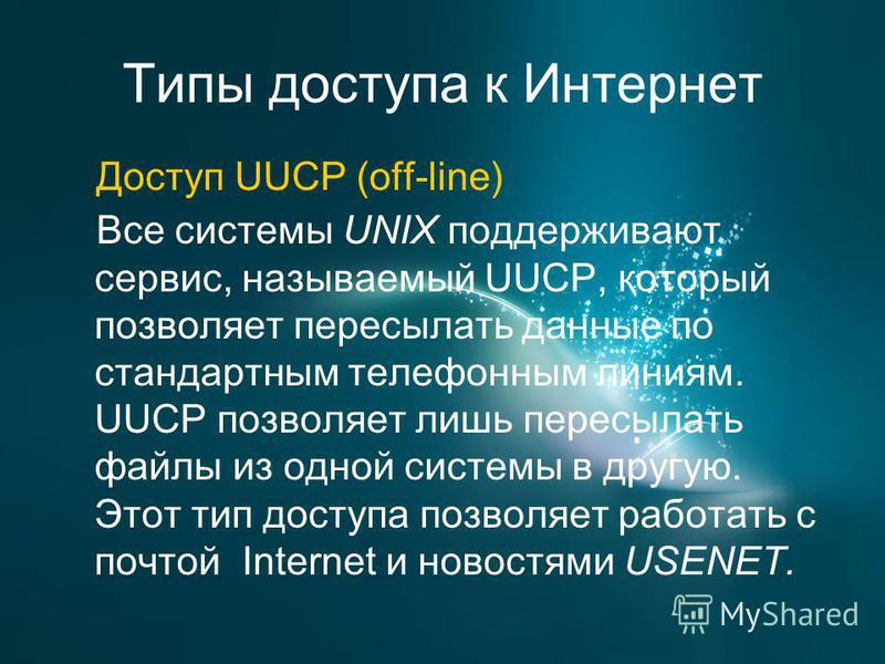 Типы доступа к Интернет Доступ UUCP (off-line) Все системы UNIX поддерживают сервис, называемый UUCP, который позволяет пересылать данные по стандартным телефонным линиям. UUCP позволяет лишь пересылать файлы из одной системы в другую. Этот тип досту