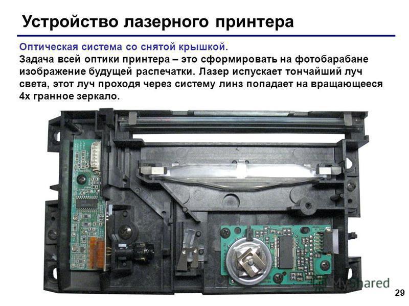 29 Устройство лазерного принтера Оптическая система со снятой крышкой. Задача всей оптики принтера – это сформировать на фотобарабане изображение будущей распечатки. Лазер испускает тончайший луч света, этот луч проходя через систему линз попадает на