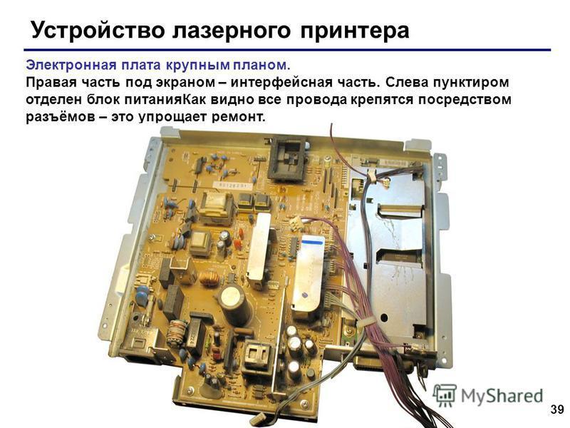 39 Устройство лазерного принтера Электронная плата крупным планом. Правая часть под экраном – интерфейсная часть. Слева пунктиром отделен блок питания Как видно все провода крепятся посредством разъёмов – это упрощает ремонт.