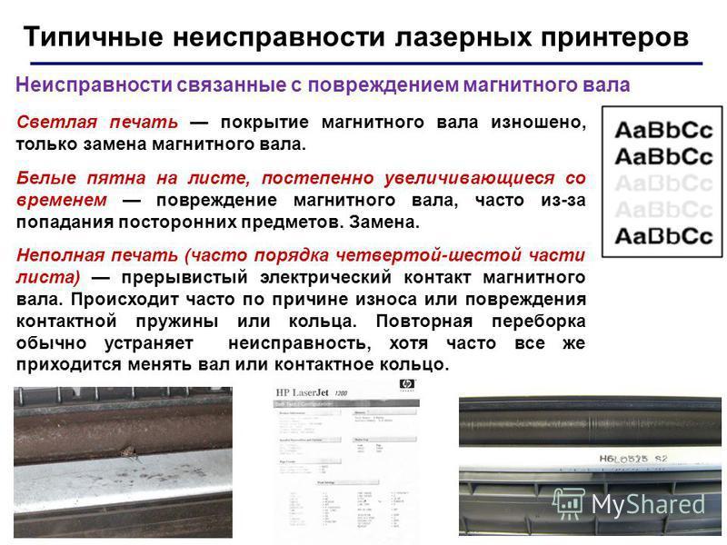 43 Типичные неисправности лазерных принтеров Неисправности связанные с повреждением магнитного вала Светлая печать покрытие магнитного вала изношено, только замена магнитного вала. Белые пятна на листе, постепенно увеличивающиеся со временем поврежде
