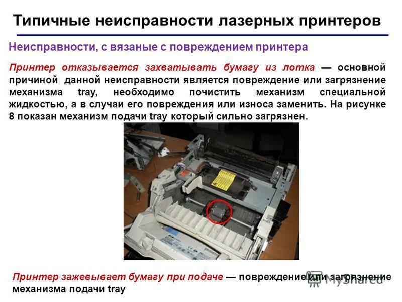 Типичные неисправности лазерных принтеров Неисправности, с вязаные с повреждением принтера Принтер отказывается захватывать бумагу из лотка основной причиной данной неисправности является повреждение или загрязнение механизма tray, необходимо почисти